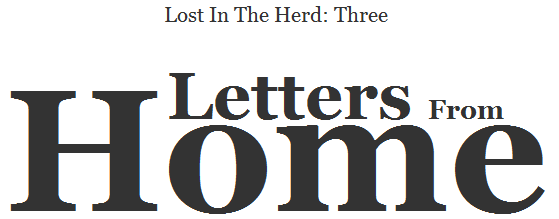 Lost In The Herd: Three. Letters From Home.